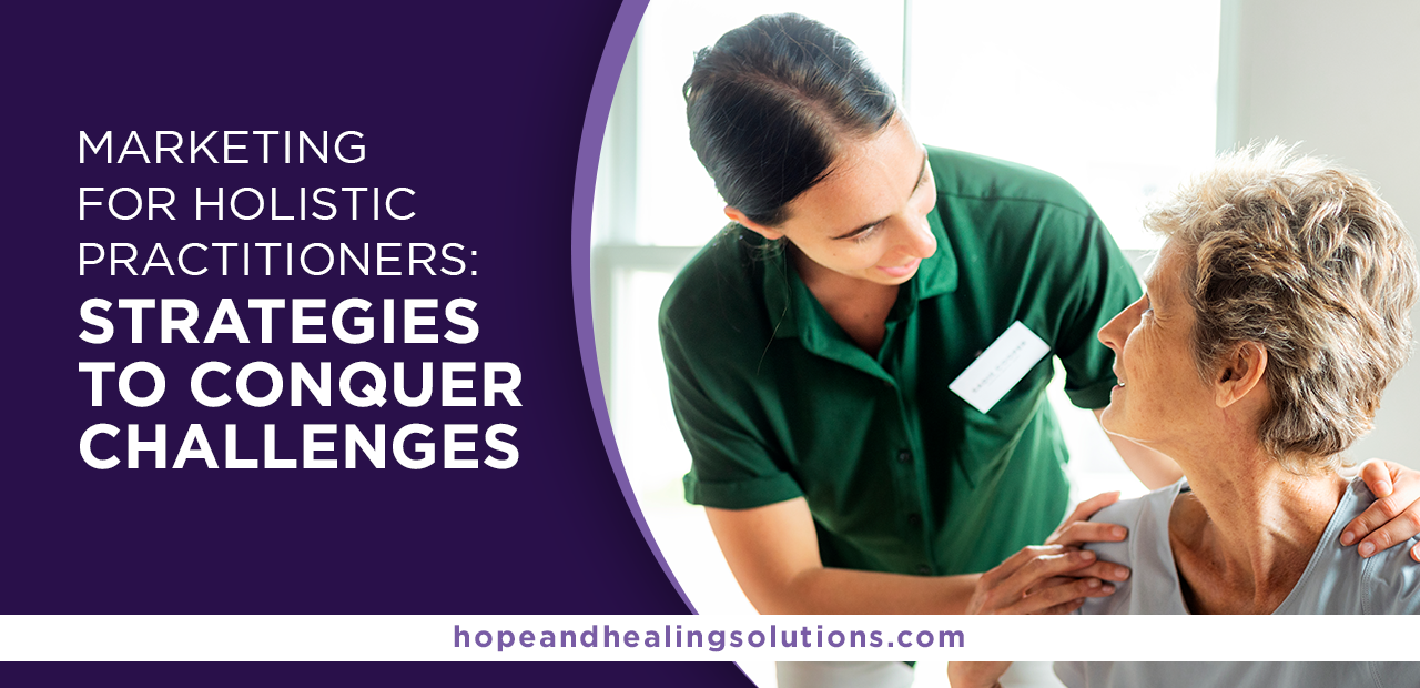 Marketing for Holistic Practitioners: Strategies To Conquer Challenges